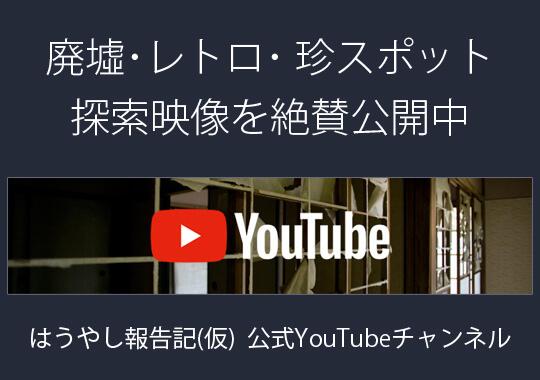 YouTubeチャンネル:廃墟・レトロ・珍スポット探索 / はうやし報告記〔仮〕